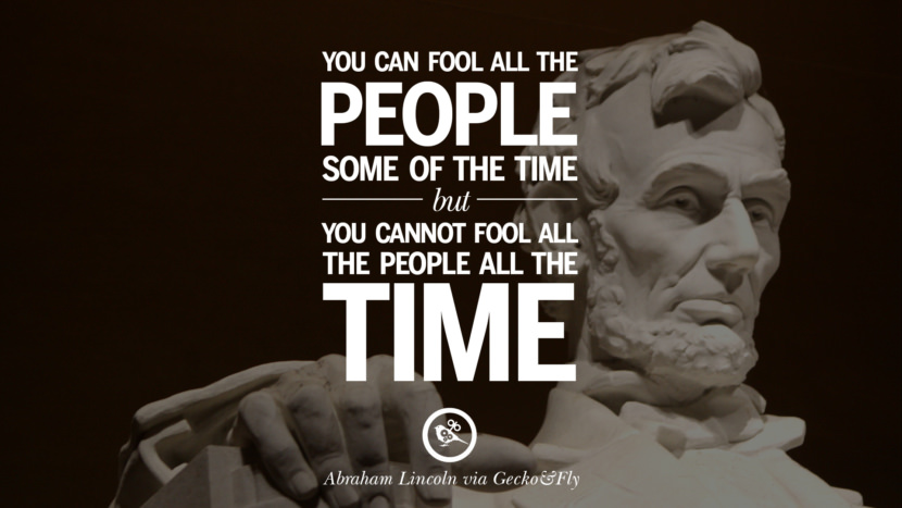 You can fool all the people some of the time but you cannot fool all the people all the time. - Abraham Lincoln Greatest Abraham Lincoln Quotes on Civil War, Liberties, Slavery and Freedom