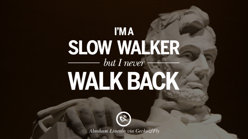 I'm a slow walker but I never walk back. - Abraham Lincoln Greatest Abraham Lincoln Quotes on Civil War, Liberties, Slavery and Freedom