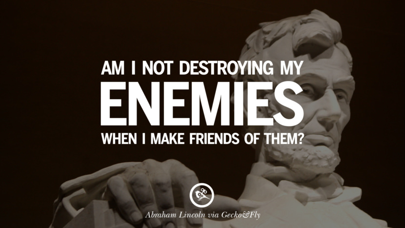 Am I not destroying my enemies when I make friends of them? - Abraham Lincoln Greatest Abraham Lincoln Quotes on Civil War, Liberties, Slavery and Freedom