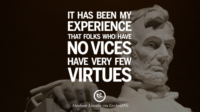 It has been my experience that folks who have no vices have every few virtues. - Abraham Lincoln Greatest Abraham Lincoln Quotes on Civil War, Liberties, Slavery and Freedom
