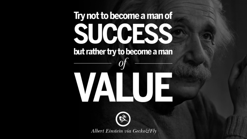 Try not to become a man of success but rather try to become a man of value. Beautiful Albert Einstein Quotes on God, Life, Knowledge and Imagination