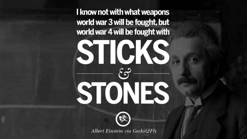 I know not with what weapons world war 3 will be fought, but world war 4 will be fought with sticks and stones. Beautiful Albert Einstein Quotes on God, Life, Knowledge and Imagination