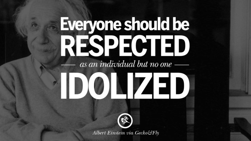 Everyone should be respected as an individual but no one idolized. Beautiful Albert Einstein Quotes on God, Life, Knowledge and Imagination