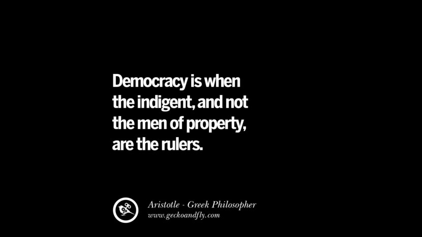 Democracy is when the indigent, and not the men of property, are the rulers. Famous Aristotle Quotes on Ethics, Love, Life, Politics and Education