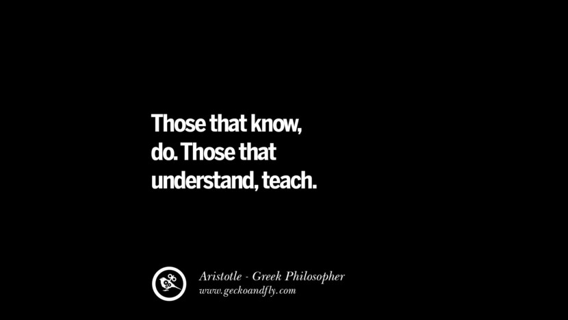 Those that know, do. Those that understand, teach. Famous Aristotle Quotes on Ethics, Love, Life, Politics and Education