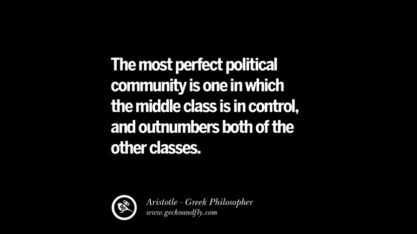 The most perfect political community is one in which the middle class is in control, and outnumbers both of the other classes. Famous Aristotle Quotes on Ethics, Love, Life, Politics and Education