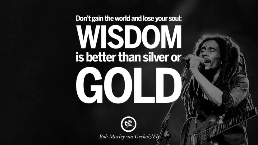 Don't gain the world and lose your soul; wisdom is better than silver or gold. Bob Marley Quotes And Frases