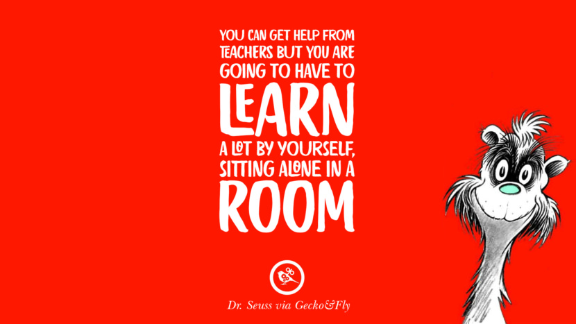You can get help from teachers but you are going to have to learn a lot by yourself, sitting alone in a room. Beautiful Dr Seuss Quotes On Love And Life