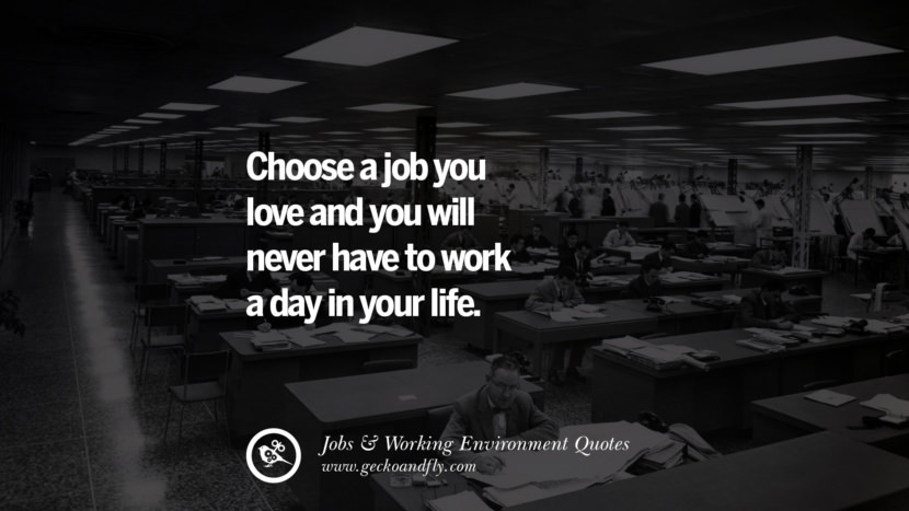 Choose a job you love and you will never have to work a day in your life. Quotes On Office Job Occupation, Working Environment and Career Success