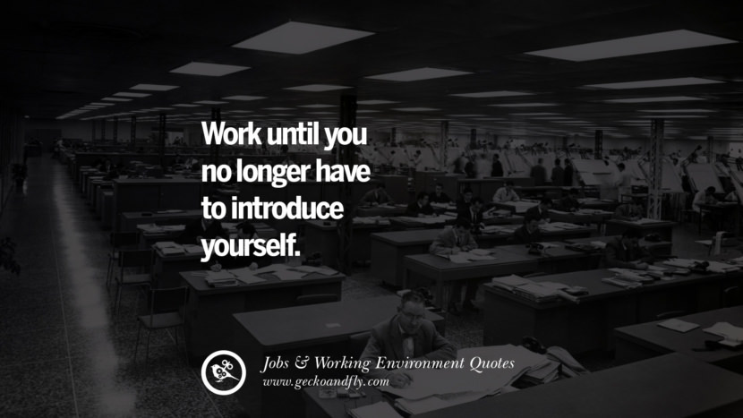 Work until you no longer have to introduce yourself. Quotes On Office Job Occupation, Working Environment and Career Success