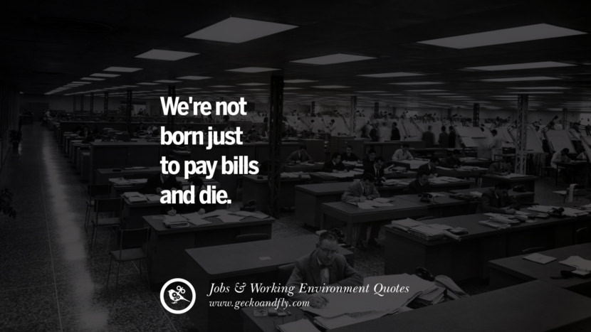 We're not born just to pay bills and die. Quotes On Office Job Occupation, Working Environment and Career Success