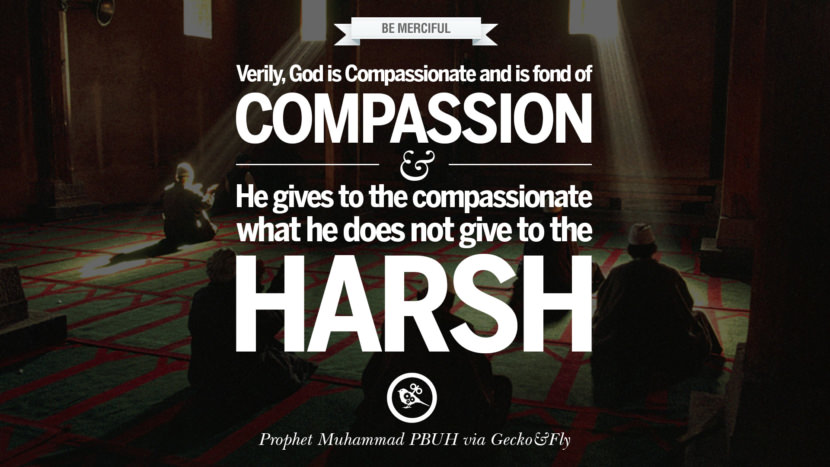 Verily, God is compassionate and is fond of compassion, and He gives to the compassionate what he does not give to the harsh. Beautiful Prophet Muhammad Quotes on Love, God, Compassion and Faith