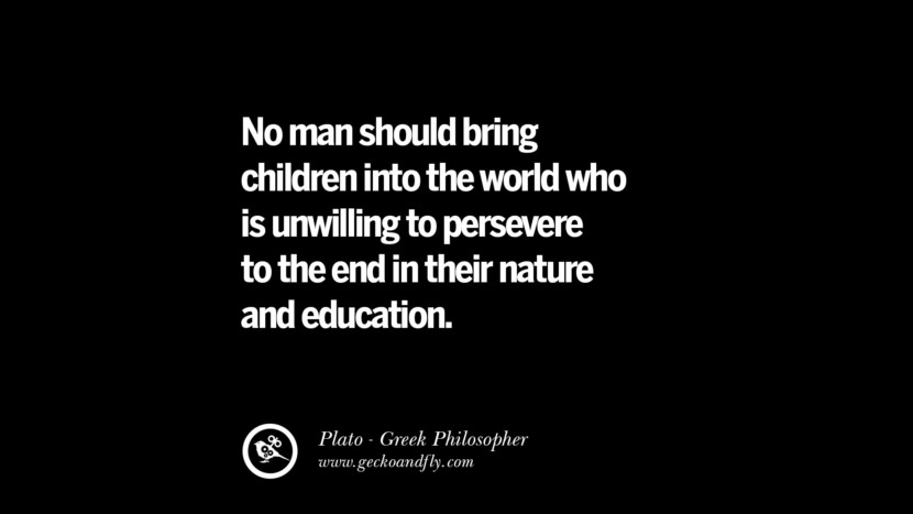 No man should bring children into the world who is unwilling to persevere to the end in their nature and education. Quote by Plato