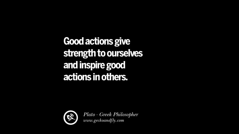 Good actions give strength to ourselves and inspire good actions in others. Quote by Plato