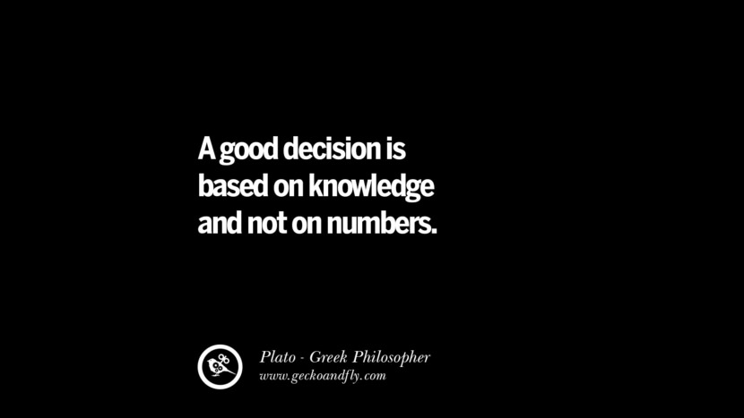 A good decision is based on knowledge and not on numbers. Quote by Plato
