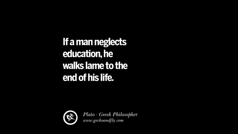 I a man neglects education, he walks lame to the end of his life. Famous Philosophy Quotes by Plato on Love, Politics, Knowledge and Power
