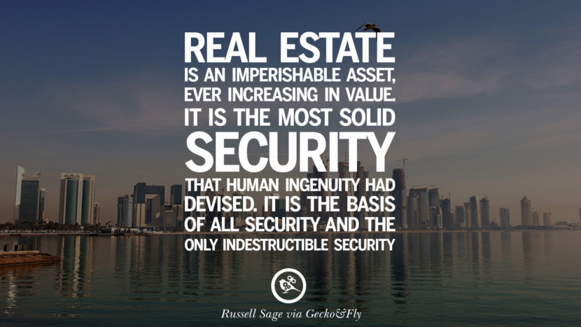 Real estate is an imperishable asset, ever increasing in value. It is the most solid security that human ingenuity had devised. It is the basis of all security and about the only indestructible security. - Russell Sage Quotes on Real Estate Investing and Property Investment