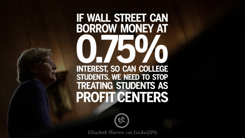If wall street can borrow money at 0.75% interest, so can college students. We need to stop treating students as profit centers. - Elizabeth Warren Quotes on College Student Loan and Debt Forgiveness