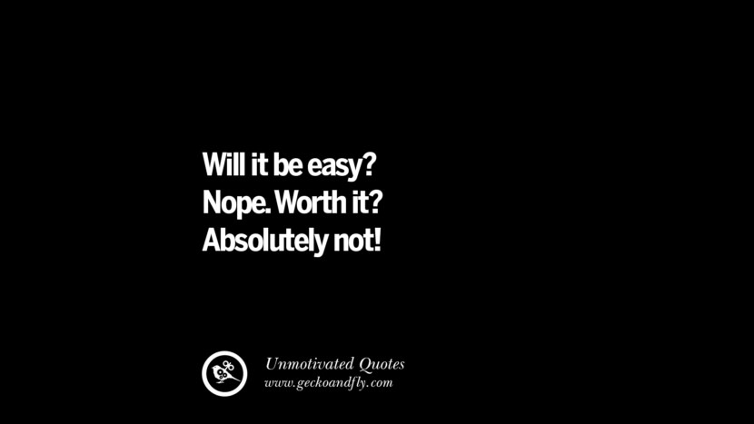 Will it be easy? Nope. Worth it? Absolutely not! Unmotivated Quotes For Your Friends And Enemies That Are Overconfident