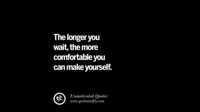 The longer you wait, the more comfortable you can make yourself. Unmotivated Quotes For Your Friends And Enemies That Are Overconfident