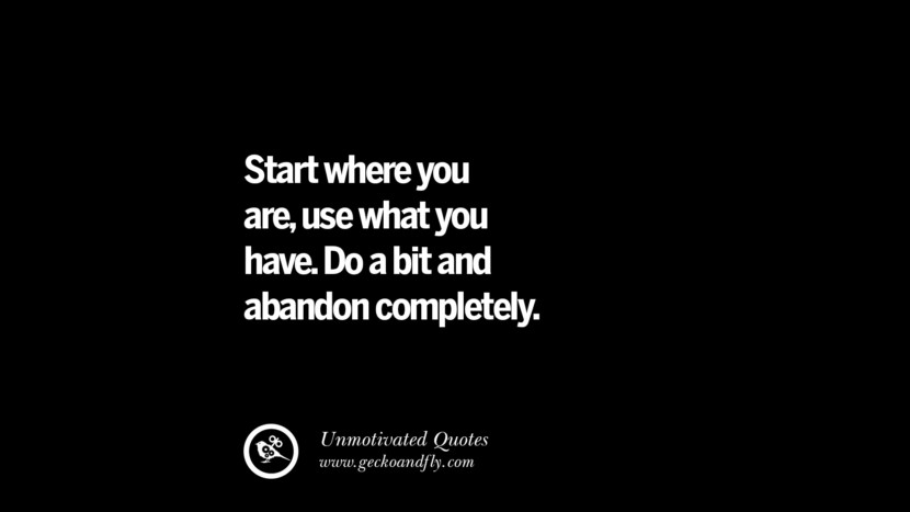 Start where you are, use what you have. Do a bit and abandon completely. Unmotivated Quotes For Your Friends And Enemies That Are Overconfident