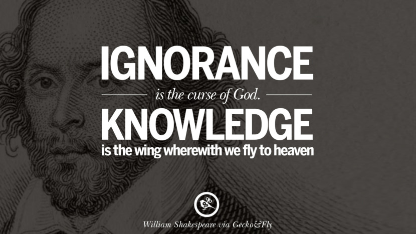 Ignorance is the curse of God. Knowledge is the wing wherewith we fly to heaven. William Shakespeare Quotes About Love, Life, Friendship and Death