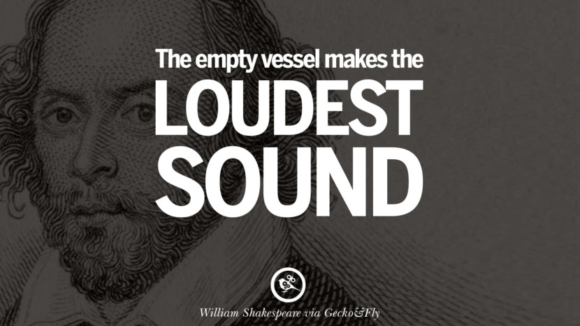 The empty vessel makes the loudest sound. William Shakespeare Quotes About Love, Life, Friendship and Death