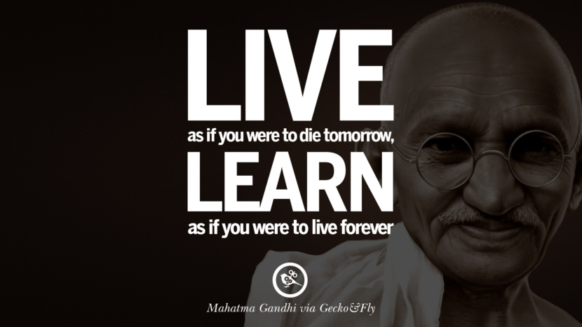 Live as if you were to die tomorrow, learn as if you were to live forever. - Mahatma Gandhi