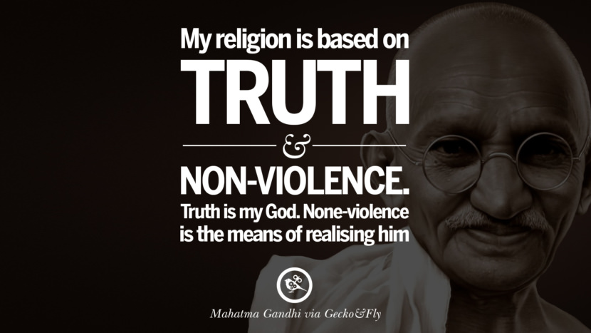 My religion is based on truth and non-violence. Truth is my God. None-violence is the means of realising him. - Mahatma Gandhi