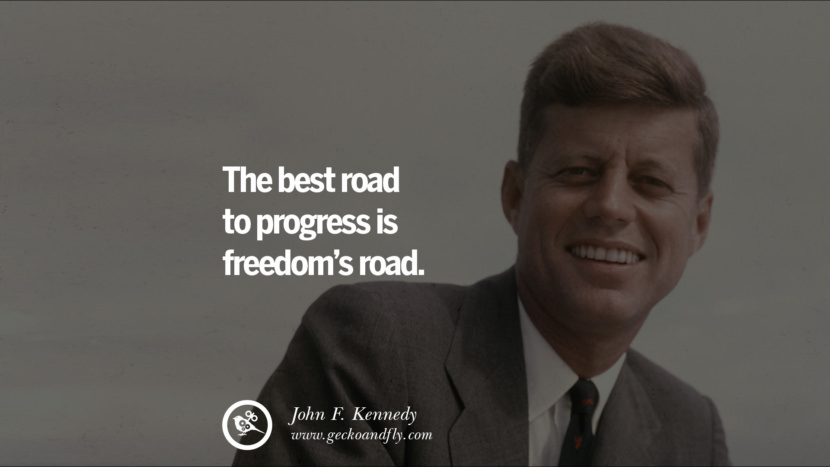 The best road to progress is freedom's road. - John Fitzgerald Kennedy Famous President John F. Kennedy Quotes on Freedom, Peace, War and Country JFK