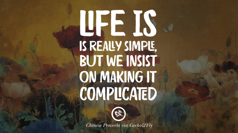Life is really simple, but we insist on making it complicated. Ancient Chinese Proverbs and Quotes on Love, Life, Wisdom, Knowledge and Success