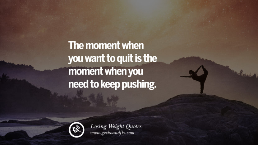 The moment when you want to quit is the moment when you need to keep pushing. losing weight diet tips fast hcg diet paleo diet cleanse gluten instagram pinterest facebook twitter quotes Motivational Quotes on Losing Weight, Diet and Never Giving Up