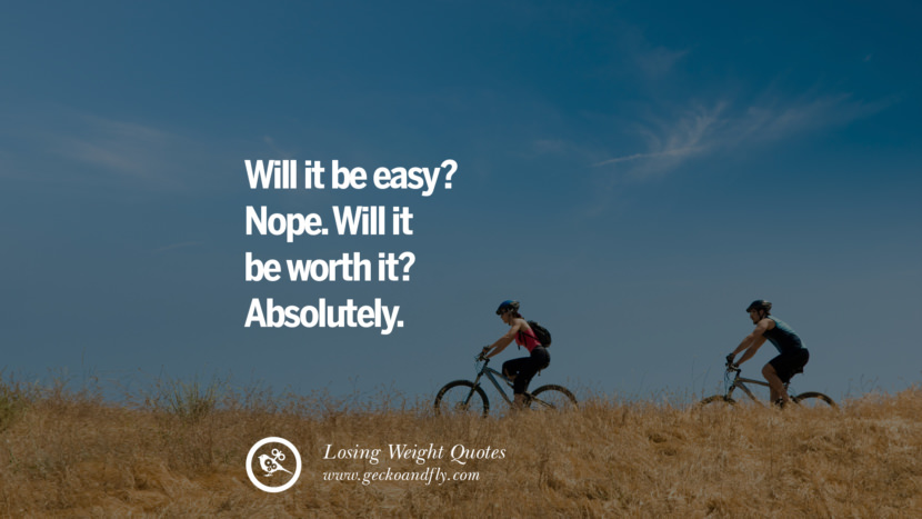 Will it be easy? Nope. Will it be worth it? Absolutely. losing weight diet tips fast hcg diet paleo diet cleanse gluten instagram pinterest facebook twitter quotes Motivational Quotes on Losing Weight, Diet and Never Giving Up
