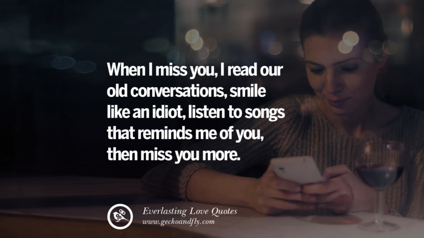 When I miss you, I read our old conversations, smile like an idiot, listen to songs that reminds me of you, then miss you more. tumblr instagram facebook Romantic Love Quotes For Him and Her I love you life