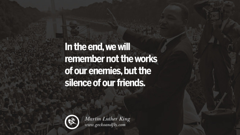 In the end, we will remember not the works of our enemies, but the silence of our friends. Quote by Marin Luther King