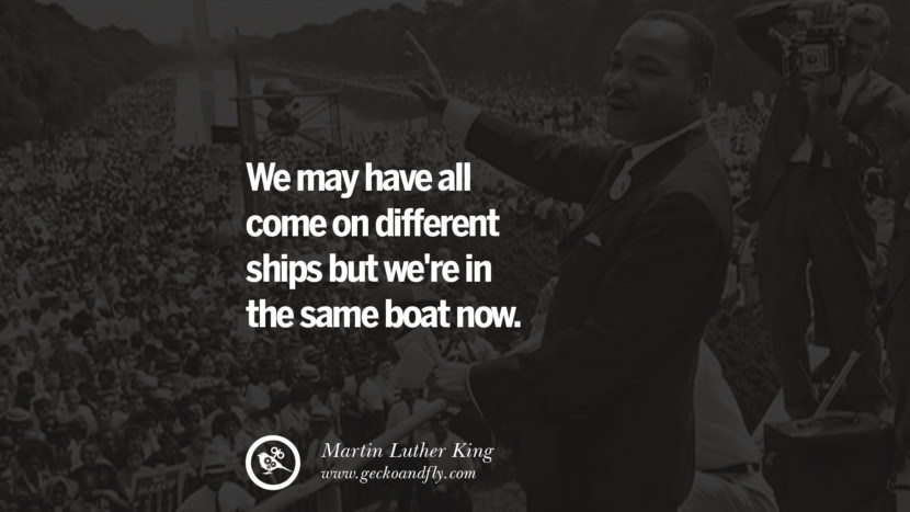 We may have all come on different ships but we're in the same boat now. Quote by Marin Luther King