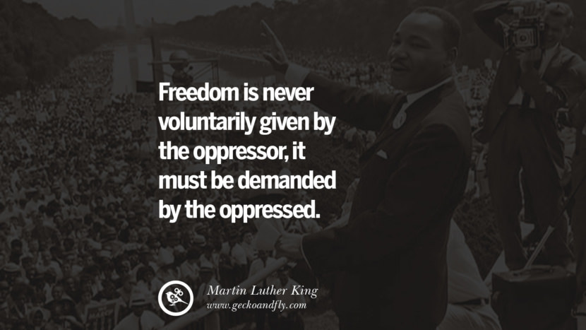 Freedom is never voluntarily given by the oppressor, it must be demanded by the oppressed. Quote by Marin Luther King