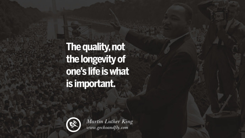 The quality, not the longevity of one's life is what is important. Quote by Marin Luther King