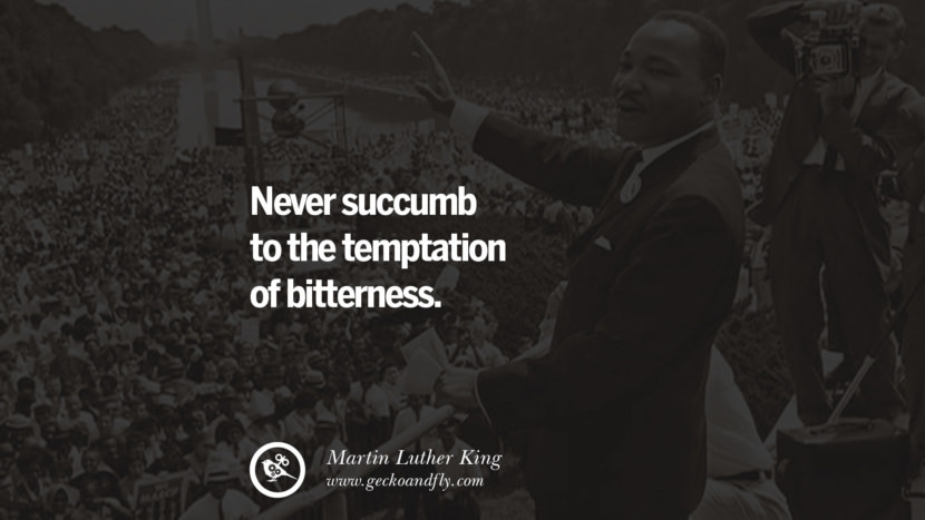 Never succumb to the temptation of bitterness. Quote by Marin Luther King