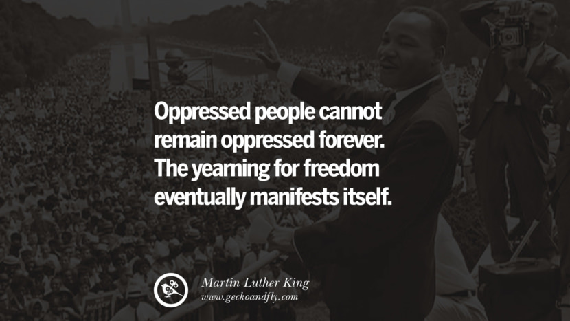 oppressed people cannot remain oppressed forever. The yearning for freedom eventually manifests itself. Quote by Marin Luther King