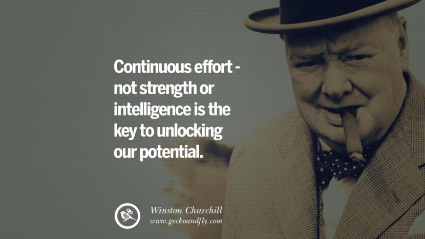 Continuous effort - not strength or intelligence is the key to unlocking our potential. Sir Winston Leonard Spencer Churchill Quotes and Speeches on Success, Courage, and Political Strategy instagram pinterest facebook twitter ww2 frases facts movie bbc