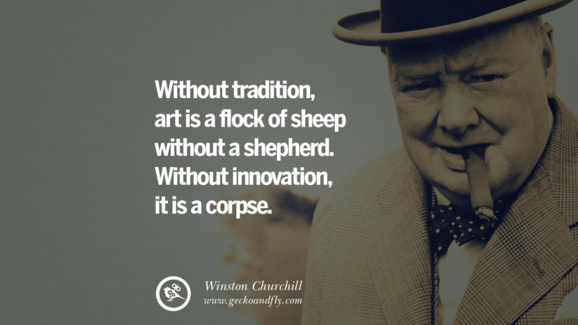 Without tradition, art is a flock of sheep without a shepherd. Without innovation, it is a corpse. Sir Winston Leonard Spencer Churchill Quotes and Speeches on Success, Courage, and Political Strategy instagram pinterest facebook twitter ww2 frases facts movie bbc
