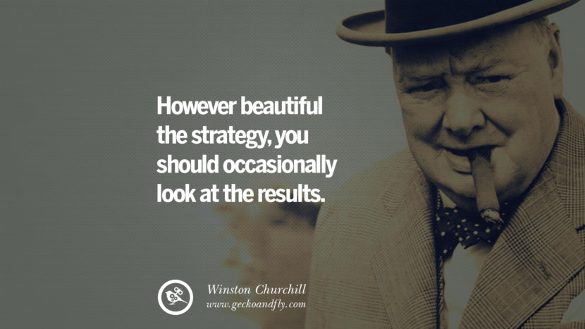 However beautiful the strategy, you should occasionally look at the results. Sir Winston Leonard Spencer Churchill Quotes and Speeches on Success, Courage, and Political Strategy instagram pinterest facebook twitter ww2 frases facts movie bbc