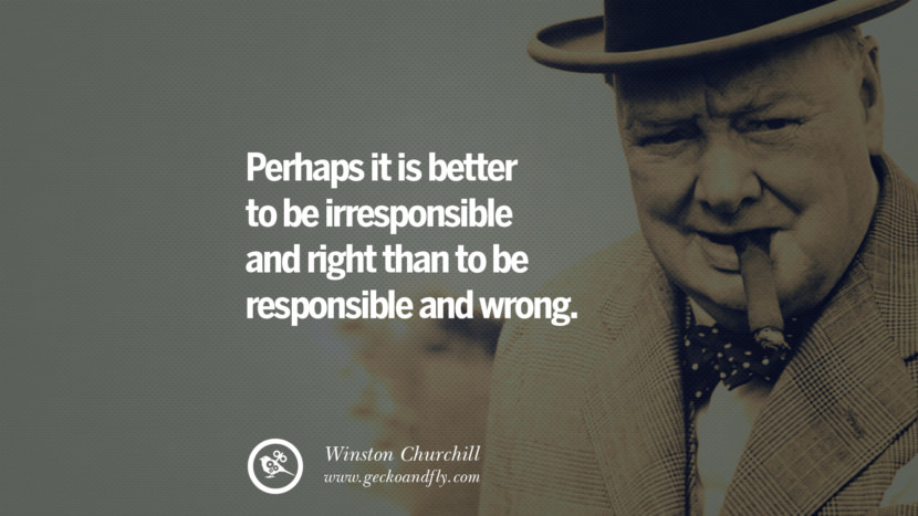Perhaps it is better to be irresponsible and right than to be responsible and wrong. Sir Winston Leonard Spencer Churchill Quotes and Speeches on Success, Courage, and Political Strategy instagram pinterest facebook twitter ww2 frases facts movie bbc