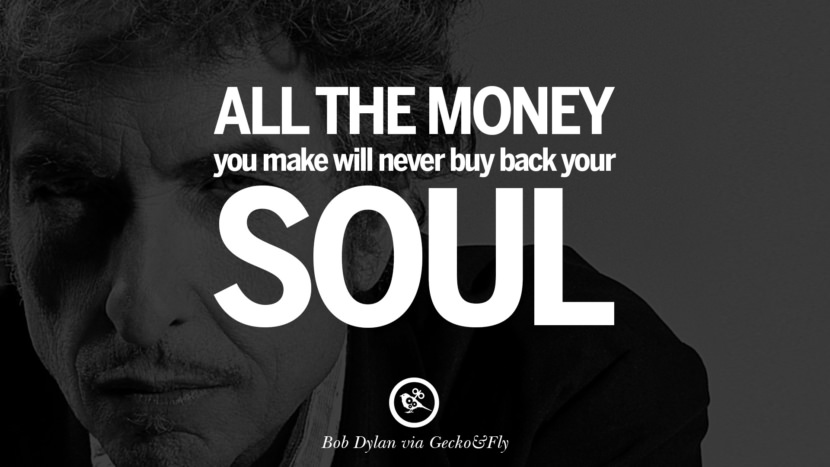 All the money you make will never buy back your soul. best tumblr quotes instagram pinterest Bob Dylan Quotes on Freedom, Love via His Lyrics and Songs