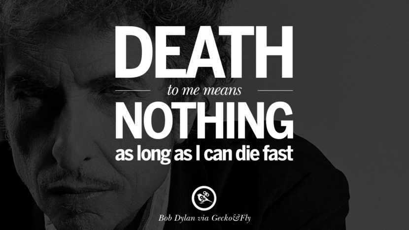 Death to me means nothing as long as I can die fast. best tumblr quotes instagram pinterest Bob Dylan Quotes on Freedom, Love via His Lyrics and Songs