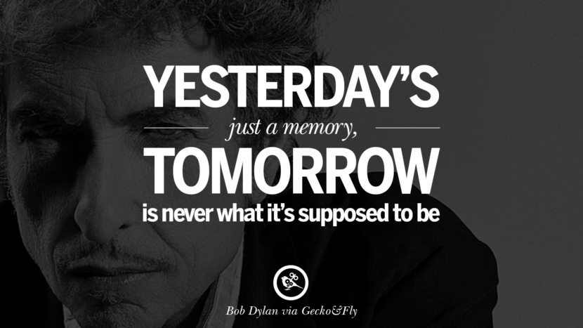 Yesterday's just a memory, tomorrow is never what it's supposed to be. best tumblr quotes instagram pinterest Bob Dylan Quotes on Freedom, Love via His Lyrics and Songs