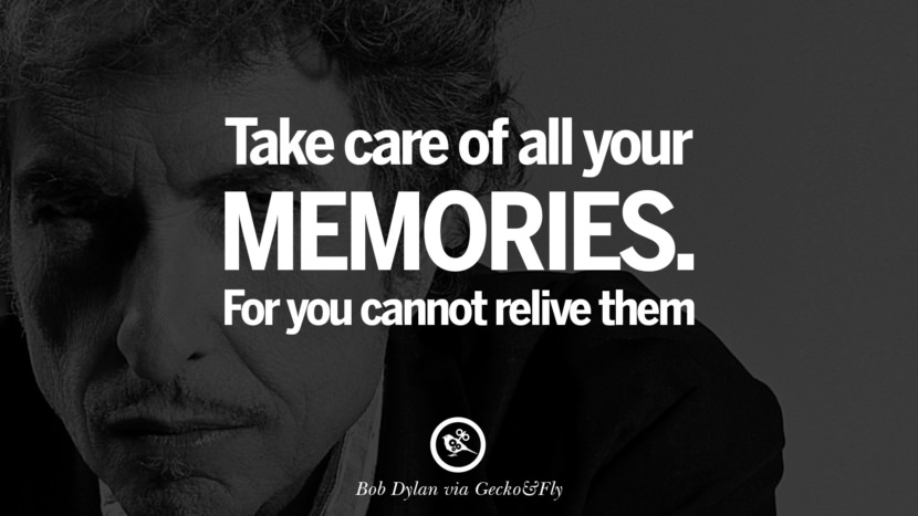 Take care of all your memories. For you cannot relive them. best tumblr quotes instagram pinterest Bob Dylan Quotes on Freedom, Love via His Lyrics and Songs