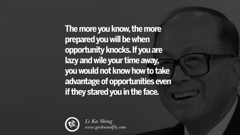 The more you know, the more prepared you will be when opportunity knocks. If you are lazy and wile your time away, you would not know how to take advantage of opportunities even if they stared you in the face. best tumblr quotes instagram pinterest Inspiring Li Ka Shing Life Lessons and Business Quotes