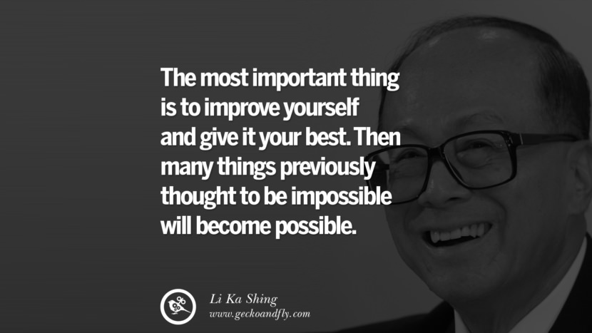 The most important thing is to improve yourself and give it your best. Then many things previously thought to be impossible will become possible. Quote by Li Ka Shing